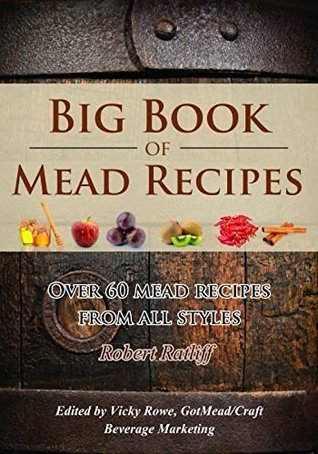 Big Book of Mead Recipes: Over 60 Recipes From Every Mead Style (Let There Be Mead! 1)
