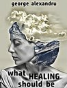 What Healing Should Be by George  Alexandru