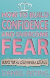 How to Build Confidence and Overcome Fear by Daniel Riding