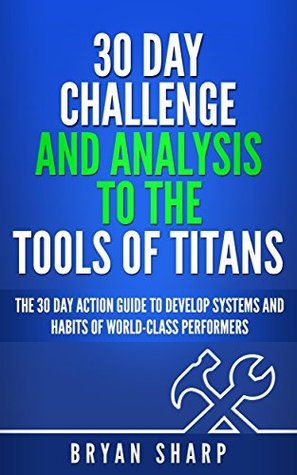 "Tools of Titans: 30 Day Challenge, and Analysis to the ""Tools of Titans"": The 30 Day Action Guide to Master Tactics, Routines and Habits of Billionaires, Icons, and World-Class Performers"