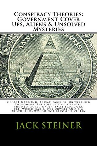 CONSPIRACY THEORIES: : GOVERNMENT COVER UPS, ALIENS & UNSOLVED MYSTERIES, GLOBAL WARMING, TRUMP, (Area 51, Unexplained Phenomena, The lost city of Atlantis, The New World Order, False Flags, CIA,