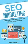 SEO Marketing: Step By Step Beginner Guide For Making Money Online