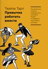 Привычка работать вместе. Как двигаться в одном направлении, ... by Twyla Tharp
