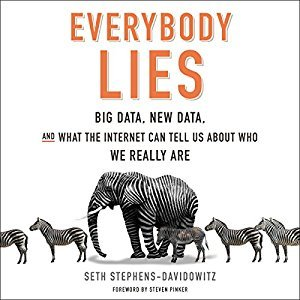 Everybody Lies: Big Data, New Data, and What the Internet Reveals About Who We Really Are