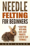 Needle Felting for Beginners: Sculpting with wool - cute, easy projects with step-by-step tutorials
