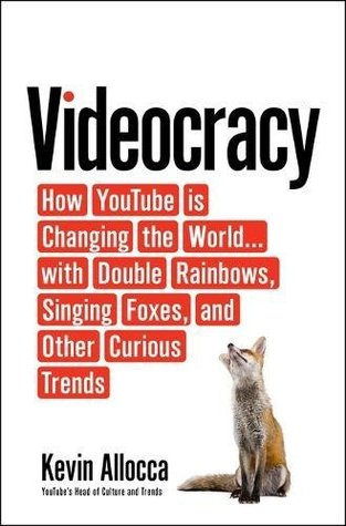 Videocracy: How YouTube Is Changing the World with Double Rainbows, Singing Foxes, and Other Curious Trends
