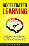 Accelerated Learning: How To Learn Faster And Improve Your Ability To Focus And Memorize, Save Time, Stop Procrastinating (Accelerated Learning, Learning ... Focus, Memorize, Procrastination Book 1)