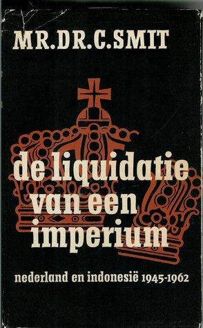 De Liquidatie van een Imperium: Nederland en Indonesie 1945-1962