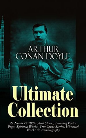 ARTHUR CONAN DOYLE Ultimate Collection: 23 Novels & 200+ Short Stories, Including Poetry, Plays, Spiritual Works, True Crime Stories, Historical Works ... The War in South Africa, The German War...