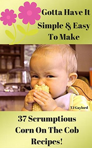 Gotta Have It Simple & Easy To Make 37 Scrumptious Corn On The Cob Recipes!