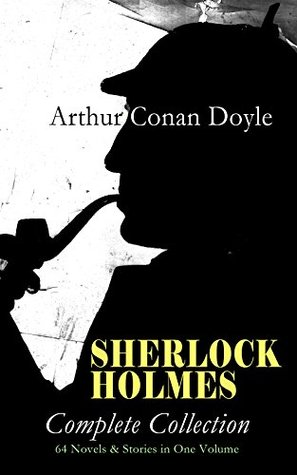 SHERLOCK HOLMES - Complete Collection: 64 Novels & Stories in One Volume: A Study in Scarlet, The Sign of Four, The Hound of the Baskervilles, The Valley ... Holmes, The Crown Diamond, His Last Bow…