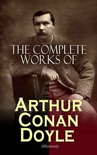 The Complete Works of Arthur Conan Doyle (Illustrated): Complete Sherlock Holmes Books, The Professor Challenger Series, The Brigadier Gerard Stories… Spiritualist Writings & Personal Memoirs