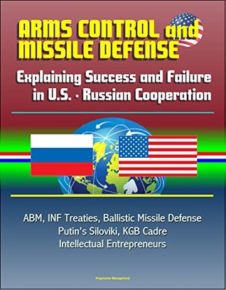 Arms Control and Missile Defense: Explaining Success and Failure in U.S. - Russian Cooperation - ABM, INF Treaties, Ballistic Missile Defense, Putin's Siloviki, KGB Cadre, Intellectual Entrepreneurs