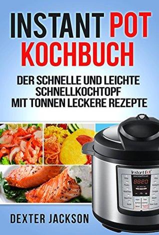 Instant Pot Kochbuch: Der schnelle und leichte Schnellkochtopf mit Tonnen leckere Rezepte (Instant Pot Recipes Cookbook - German Edition)
