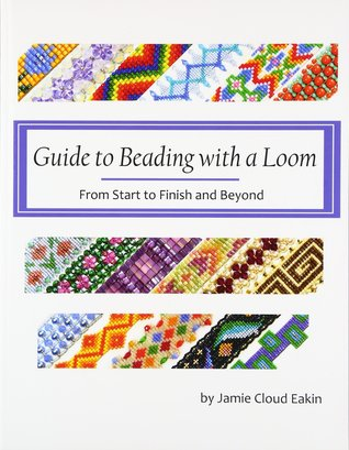 Guide to Beading with a Loom: From Start to Finish and Beyond by Jamie Cloud Eakin