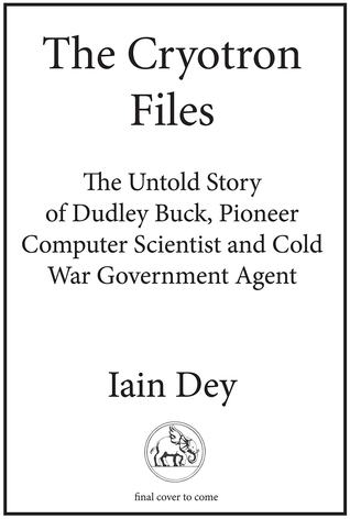 The Cryotron Files: The Untold Story of Dudley Buck, Pioneer Computer Scientist and Cold War Government Agent
