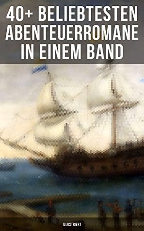 40+ Beliebtesten Abenteuerromane in einem Band (Illustriert): Die Reise zum Mittelpunkt der Erde, Moby Dick, Der Graf von Monte Christo, Die Schatzinsel, ... Das Herz der Finsternis...