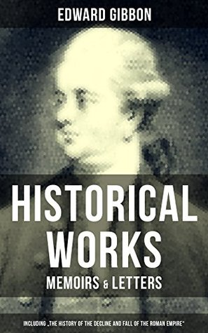"EDWARD GIBBON: Historical Works, Memoirs & Letters (Including ""The History of the Decline and Fall of the Roman Empire""): Including ""The History of the Decline and Fall of the Roman Empire"