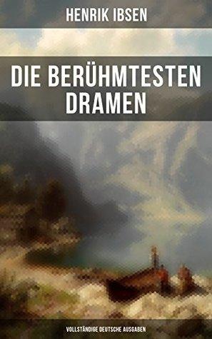 Die berühmtesten Dramen von Henrik Ibsen (Vollständige deutsche Ausgaben): Der Volksfeind + Peer Gynt + Hedda Gabler + Die Wildente + Ein Puppenheim + ... + Wenn wir Toten erwachen