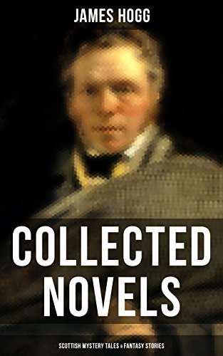 James Hogg: Collected Novels, Scottish Mystery Tales & Fantasy Stories: Scottish Classics: The Private Memoirs and Confessions of a Justified Sinner, The ... The Shepherd's Calendar and Other Tales