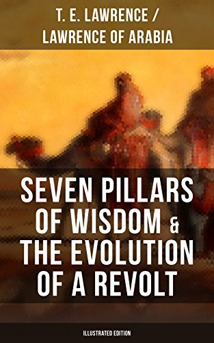 Seven Pillars of Wisdom & The Evolution of a Revolt (Illustrated Edition): Lawrence of Arabia's Account and Memoirs of the Arab Revolt and Guerrilla Warfare during World War One