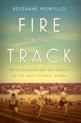 Fire on the Track: Betty Robinson and the Triumph of the Early Olympic Women
