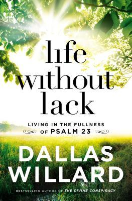 Life Without Lack Living In The Fullness Of Psalm 23 By Dallas Willard