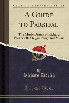 A Guide to Parsifal: The Music Drama of Richard Wagner Its Origin, Story and Music