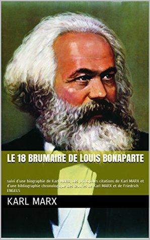 LE 18 BRUMAIRE de LOUIS BONAPARTE: suivi d'une biographie de Karl MARX, des principales citations de Karl MARX et d'une bibliographie chronologique des ... MARX et de Friedrich ENGELS