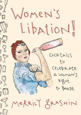 Women's Libation!: Cocktails to Celebrate a Woman's Right to Booze