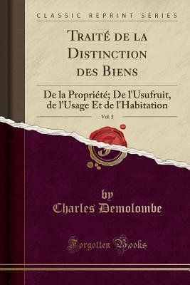 Trait� de la Distinction Des Biens, Vol. 2: de la Propri�t�; de l'Usufruit, de l'Usage Et de l'Habitation (Classic Reprint) par Charles Demolombe
