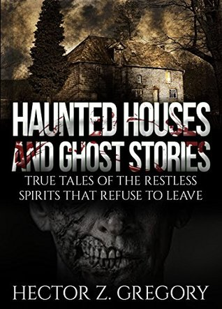 Haunted Houses And Ghost Stories: True Tales of the Restless Spirits That Refuse to Leave (True Horror Stories Book 1)