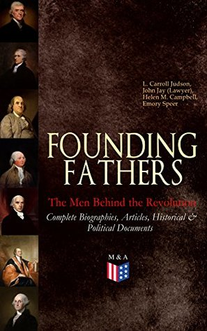 FOUNDING FATHERS – The Men Behind the Revolution: Complete Biographies, Articles, Historical & Political Documents: John Adams, Benjamin Franklin, Alexander ... James Madison and George Washington