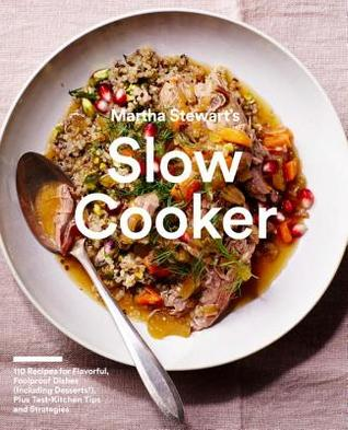 Martha Stewart's Slow Cooker: 110 Recipes for Flavorful, Foolproof Dishes (Including Desserts!), Plus Test-Kitchen Tips and Strategies: A Cookbook