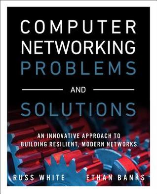 Computer Networking Problems and Solutions: An Innovative Approach to Building Resilient, Modern Networks