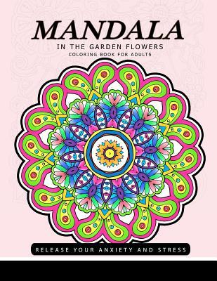 Mandala in the Garden Flowers: Coloring Book for Adults Design from Artist for Release Your Anxiety and Stress