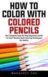 How To Color With Colored Pencils: The Complete Step-By-Step Beginners Guide To Color Palettes And Coloring Techniques For Adults