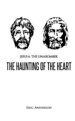 Jesus & the Unabomber: the haunting of the heart