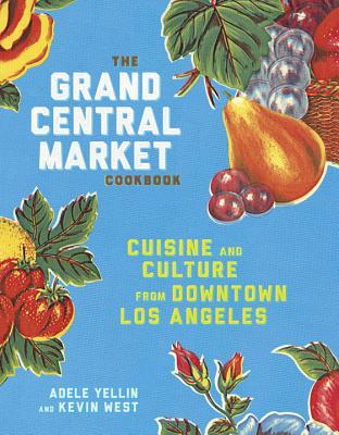 The Grand Central Market Cookbook by Adele Yellin