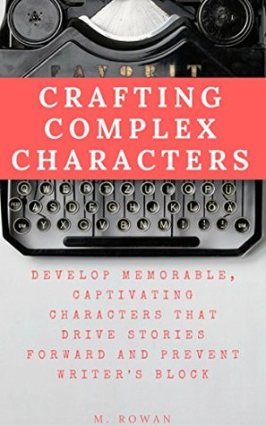 Crafting Complex Characters: Develop Memorable, Captivating Characters that Drive Stories Forward and Prevent Writer's Block