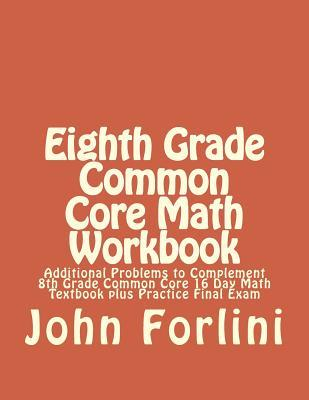 8th Grade Common Core Math Workbook: Additional Problems to Complement 8th Grade Common Core 16 Day Math Textbook Plus Practice Final Exam