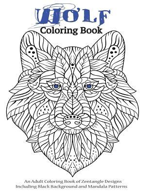 Wolf Coloring Book- An Adult Coloring Book of Zentangle Designs: Including Black Background and Mandala Patterns