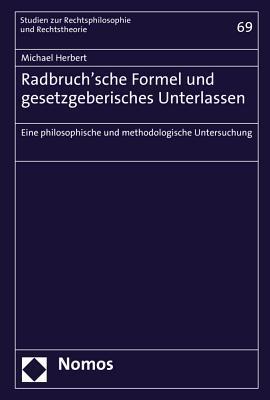 Radbruch'sche Formel Und Gesetzgeberisches Unterlassen: Eine Philosophische Und Methodologische Untersuchung
