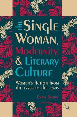 The Single Woman, Modernity, and Literary Culture: Women's Fiction from the 1920s to the 1940s