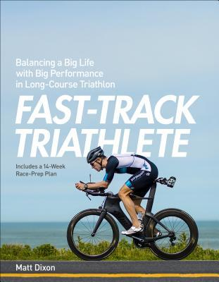Fast-Track Triathlon Training: A Program for World-Class Performance on and off the Racecourse
