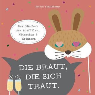 Die Braut, die sich traut.: Das JGA-Buch zum Ausfüllen, Mitmachen und Erinnern.