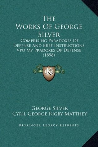 The Works Of George Silver: Comprising Paradoxes Of Defense And Bref Instructions Vpo My Pradoxes Of Defense (1898)