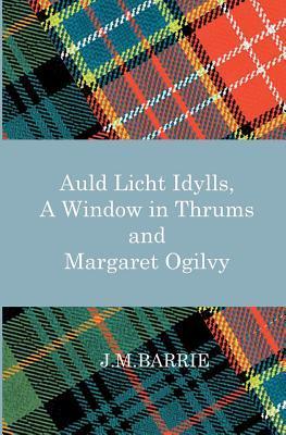 Auld Licht Idylls, a Window in Thrums and Margaret Ogilvy