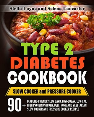 Type 2 Diabetes Cookbook : SLOW COOKER and PRESSURE COOKER - 90+ Diabetic-Friendly Low Carb, Low-Fat, High Protein Chicken, Beef, Pork and Vegetarian Slow Cooker and Pressure Cooker Recipes