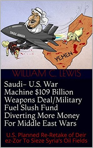Saudi- U.S. War Machine $109 Billion Weapons Deal/Military Fuel Slush Fund Diverting More Money For Middle East Wars: U.S. Planned Re-Retake of Deir ez-Zor To Sieze Syria's Oil Fields
